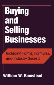 Buying and Selling Businesses: Including Forms, Formulas, and Industry Secrets William W. Bumstead Author