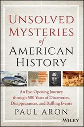 Unsolved Mysteries of American History: An Eye-Opening Journey Through 500 Years of Discoveries, Disappearances, and Baffling Even - Aron, Paul