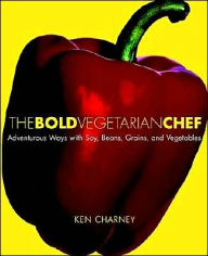 The Bold Vegetarian Chef: Adventures in Flavor with Soy, Beans, Vegetables, and Grains - Ken Charney