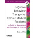 Cognitive Behaviour Therapy for Chronic Medical Problems - a Guide to Assessment & Treatment in Practice - Craig A. White