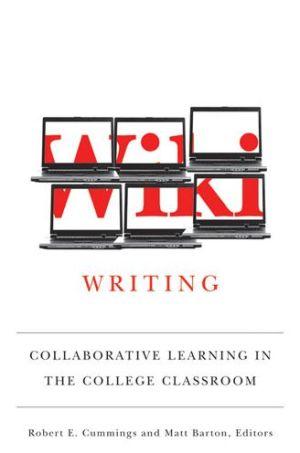 Wiki Writing: Collaborative Learning in the College Classroom - Matthew Barton (Editor), Robert Cummings (Editor)