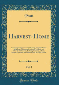 Harvest-Home, Vol. 3: Consisting of Supplementary Gleanings, Original Dramas and Poems, Contributions of Literary Friends, and Select Re-Publications, Including Sympathy, a Poem, Revised, Corrected, and Enlarged From the Eight Edition (Classic Reprint) - Pratt Pratt