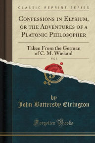 Confessions in Elysium, or the Adventures of a Platonic Philosopher, Vol. 1: Taken From the German of C. M. Wieland (Classic Reprint) - John Battersby Elrington