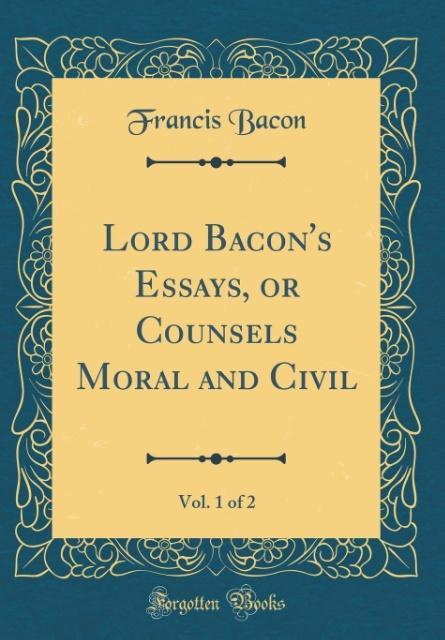 Lord Bacon´s Essays, or Counsels Moral and Civil, Vol. 1 of 2 (Classic Reprint) als Buch von Francis Bacon - Forgotten Books