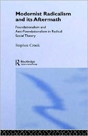 Modernist Radicalism and its Aftermath: Foundationalism and Anti-Foundationalism in Radical Social Theory - Stephen Crook