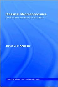 Classical Macroeconomics: Some Modern Variations and Distortions - James C.W. Ahiakpor