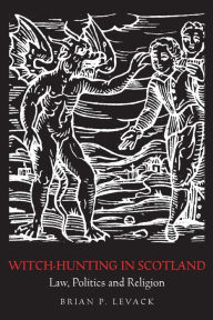 Witch-Hunting in Scotland: Law, Politics and Religion - Brian P. Levack