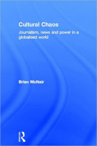 Cultural Chaos: Media in the Age of Dissolutions - Brian McNair