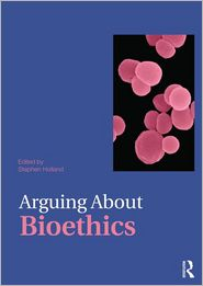 Arguing About Bioethics - Stephen Holland (Editor)