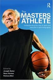 The Masters Athletes: Understanding the Role of Sport and Exercise in Optimizing Aging - Baker, Joseph / Horton, Sean / Weir, Patricia