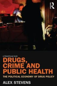 Drugs, Crime and Public Health: The Political Economy of Drug Policy - Alex Stevens
