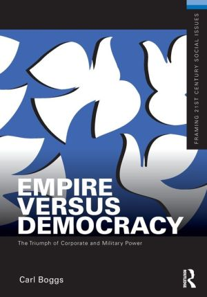 Empire Versus Democracy: The Triumph of Corporate and Military Power - Carl Boggs