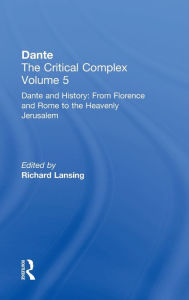 Dante and History: From Florence and Rome to Heavenly Jerusalem: Dante: The Critical Complex - Richard Lansing