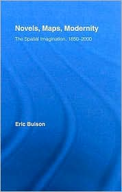 Novels, Maps, Modernity: The Spatial Imagination, 1850-2000 - Eric Bulson