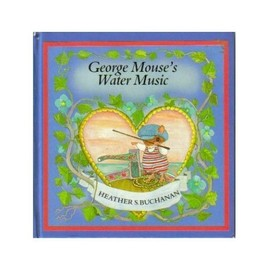 George Mouse's Water Music (Tales of George & Matilda Mouse) - Heather S. Buchanan