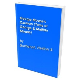 George Mouse's Caravan (Tales of George & Matilda Mouse) - Heather S. Buchanan