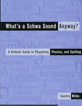 What's a Schwa Sound Anyway?: A Holistic Guide to Phonetics, Phonics, and Spelling - Wilde, Sandra / Wilde, S.
