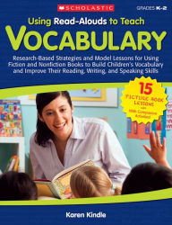 Using Read-Alouds to Teach Vocabulary: Research-Based Strategies and Model Lessons for Using Fiction and Nonfiction Books to Build Children's Vocabulary and Improve Their Reading, Writing, and Speaking Skills - Karen Kindle