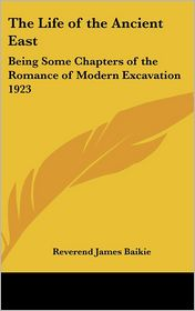 The Life of the Ancient East: Being Some Chapters of the Romance of Modern Excavation 1923 - Reverend James Baikie