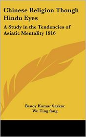 Chinese Religion Though Hindu Eyes: A Study in the Tendencies of Asiatic Mentality 1916 - Benoy Kumar Sarkar, Wu Ting Fang (Introduction)