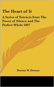 The Heart of It: A Series of Extracts from the Power of Silence and the Perfect Whole 1897 - Horatio W. Dresser