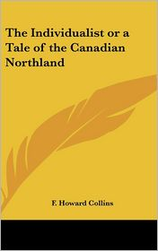 The Individualist or a Tale of the Canadian Northland - F. Howard Collins