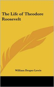 The Life Of Theodore Roosevelt - William Draper Lewis