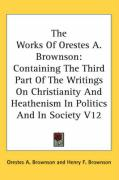 The Works of Orestes A. Brownson: Containing the Third Part of the Writings on Christianity and Heathenism in Politics and in Society V12