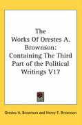 The Works of Orestes A. Brownson: Containing the Third Part of the Political Writings V17