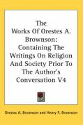 The Works of Orestes A. Brownson: Containing the Writings on Religion and Society Prior to the Author's Conversation V4