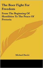 The Boer Fight for Freedom: From the Beginning of Hostilities to the Peace of Pretoria - Michael Davitt