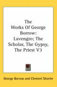 The Works of George Borrow: Lavengro; The Scholar, the Gypsy, the Priest V3