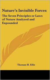 Nature's Invisible Forces: The Seven Principles or Laws of Nature Analyzed and Expounded - Thomas H. Ellis