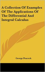 Collection of Examples of the Applications of the Differential and Integral Calculus - George Peacock
