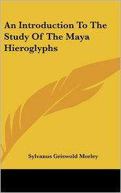 An Introduction to the Study of the Maya Hieroglyphs - Sylvanus Griswold Morley