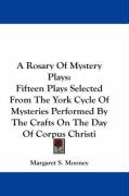 A Rosary of Mystery Plays: Fifteen Plays Selected from the York Cycle of Mysteries Performed by the Crafts on the Day of Corpus Christi