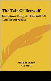 The Tale of Beowulf: Sometime King of the Folk of the Weder Geats - William Morris (Translator), A.J. Wyatt (Translator)