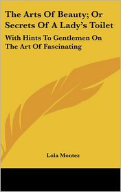 The Arts of Beauty; or Secrets of a Lady's Toilet: With Hints to Gentlemen on the Art of Fascinating - Lola Montez