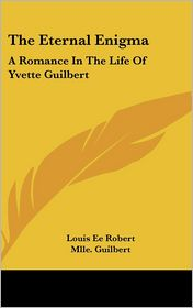 The Eternal Enigm: A Romance in the Life of Yvette Guilbert - Louis Ee Robert, Foreword by Mlle Guilbert