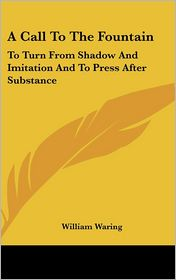 A Call to the Fountain: To Turn from Shadow and Imitation and to Press after Substance - William Waring