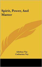 Spirit, Power, And Matter - Adelma Vay, Catharina Vay (Editor)