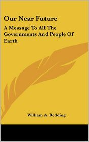 Our Near Future: A Message to All the Governments and People of Earth - William A. Redding