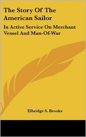The Story of the American Sailor: In Active Service on Merchant Vessel and Man-of-War - Elbridge Streeter Brooks