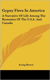 Gypsy Fires in Americ: A Narrative of Life among the Romanies of the U.S.A. and Canada - Irving Brown
