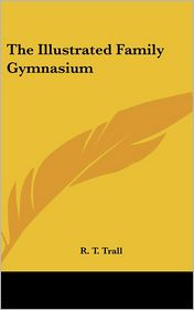 The Illustrated Family Gymnasium - R. T. Trall