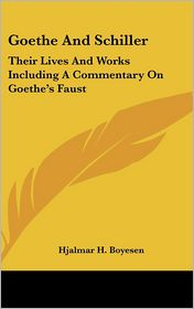 Goethe and Schiller: Their Lives and Works Including a Commentary on Goethe's Faust - Hjalmar H. Boyesen