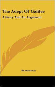 The Adept of Galilee: A Story and an Argument - Anonymous