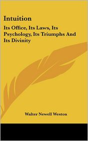 Intuition: Its Office, Its Laws, Its Psychology, Its Triumphs and Its Divinity - Walter Newell Weston
