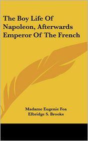 Boy Life of Napoleon, Afterwards Emperor of the French - Madame Eugenie Foa, Elbridge S. Brooks (Translator)