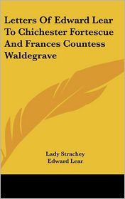 Letters of Edward Lear to Chichester Fortescue and Frances Countess Waldegrave - Edward Lear, Lady Strachey (Editor)